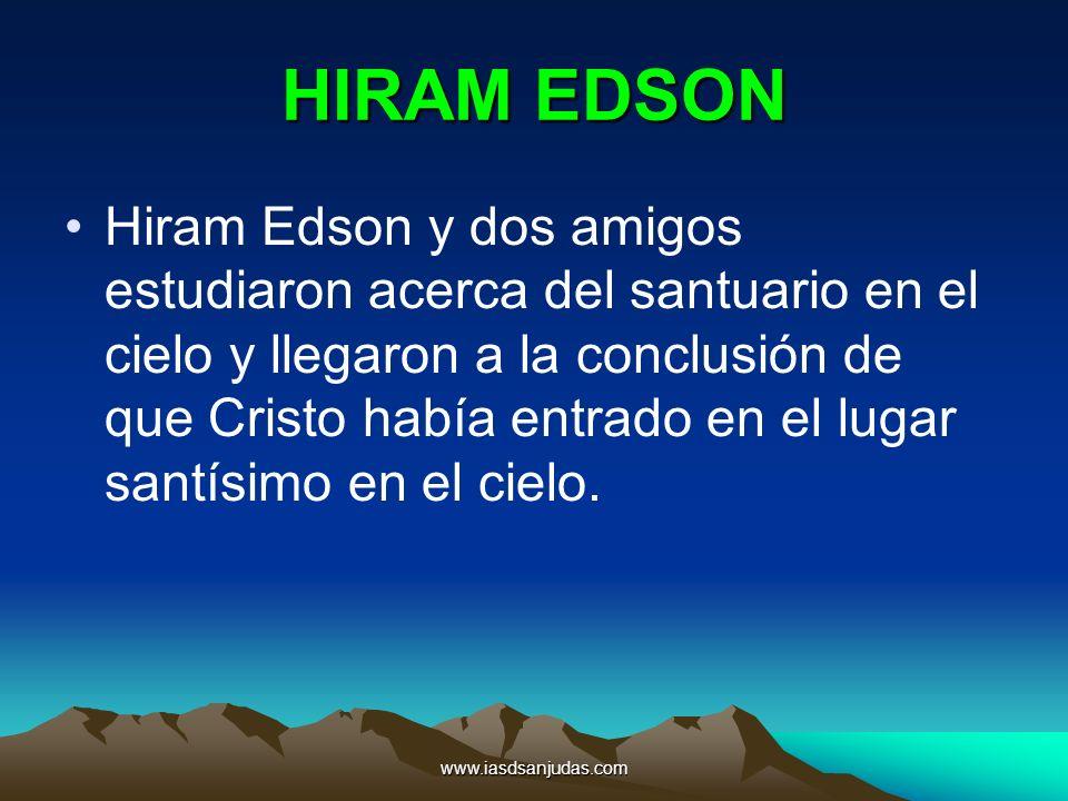 www.iasdsanjudas.com HIRAM EDSON Hiram Edson y dos amigos estudiaron acerca del santuario en el cielo y llegaron a la conclusión de que Cristo había e
