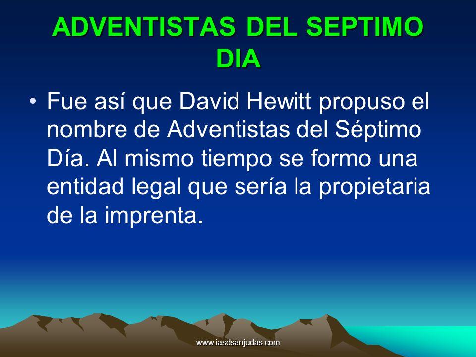 www.iasdsanjudas.com ADVENTISTAS DEL SEPTIMO DIA Fue así que David Hewitt propuso el nombre de Adventistas del Séptimo Día. Al mismo tiempo se formo u