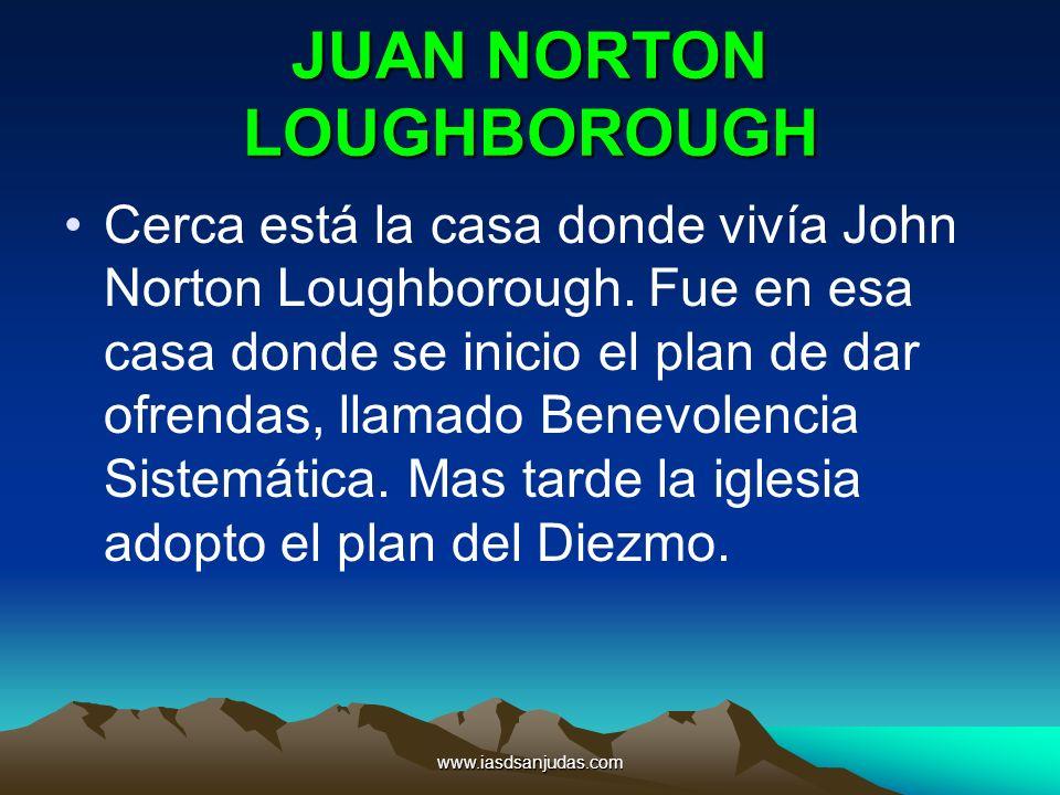 www.iasdsanjudas.com JUAN NORTON LOUGHBOROUGH Cerca está la casa donde vivía John Norton Loughborough. Fue en esa casa donde se inicio el plan de dar