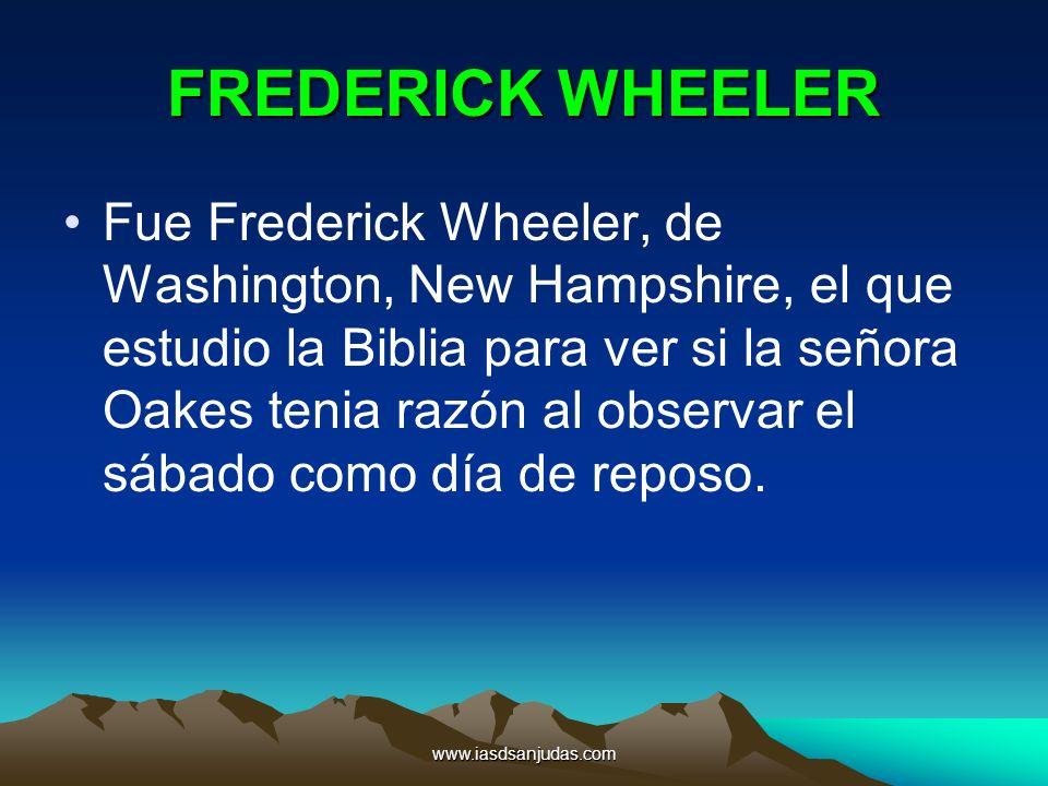 www.iasdsanjudas.com FREDERICK WHEELER Fue Frederick Wheeler, de Washington, New Hampshire, el que estudio la Biblia para ver si la señora Oakes tenia