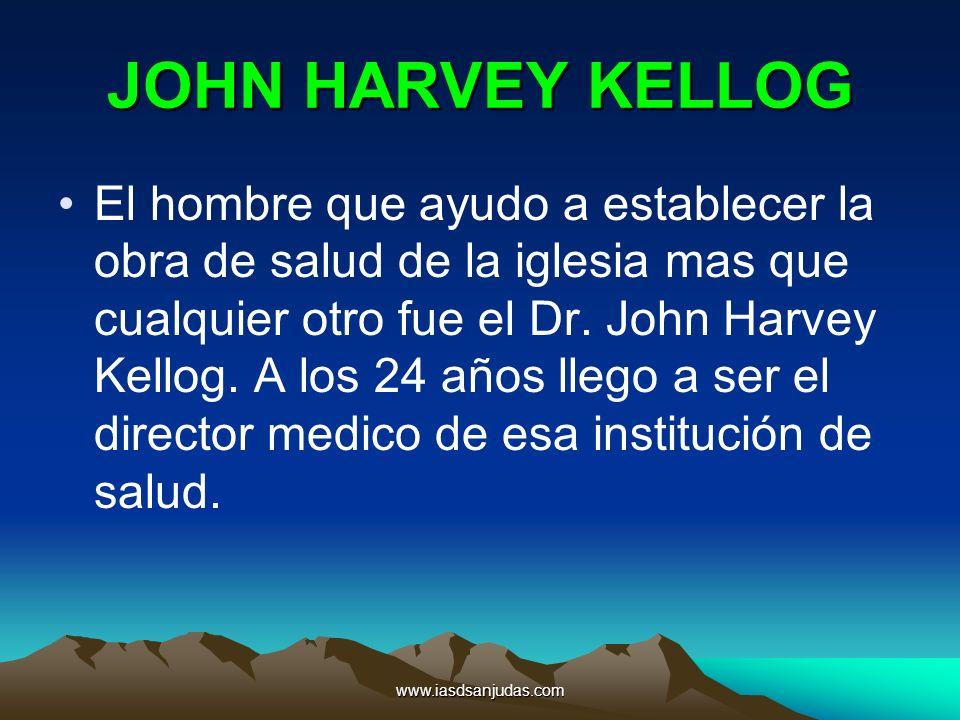 www.iasdsanjudas.com JOHN HARVEY KELLOG El hombre que ayudo a establecer la obra de salud de la iglesia mas que cualquier otro fue el Dr. John Harvey