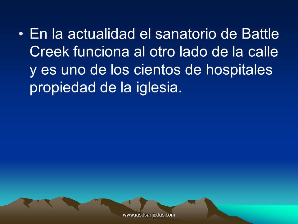 www.iasdsanjudas.com En la actualidad el sanatorio de Battle Creek funciona al otro lado de la calle y es uno de los cientos de hospitales propiedad d