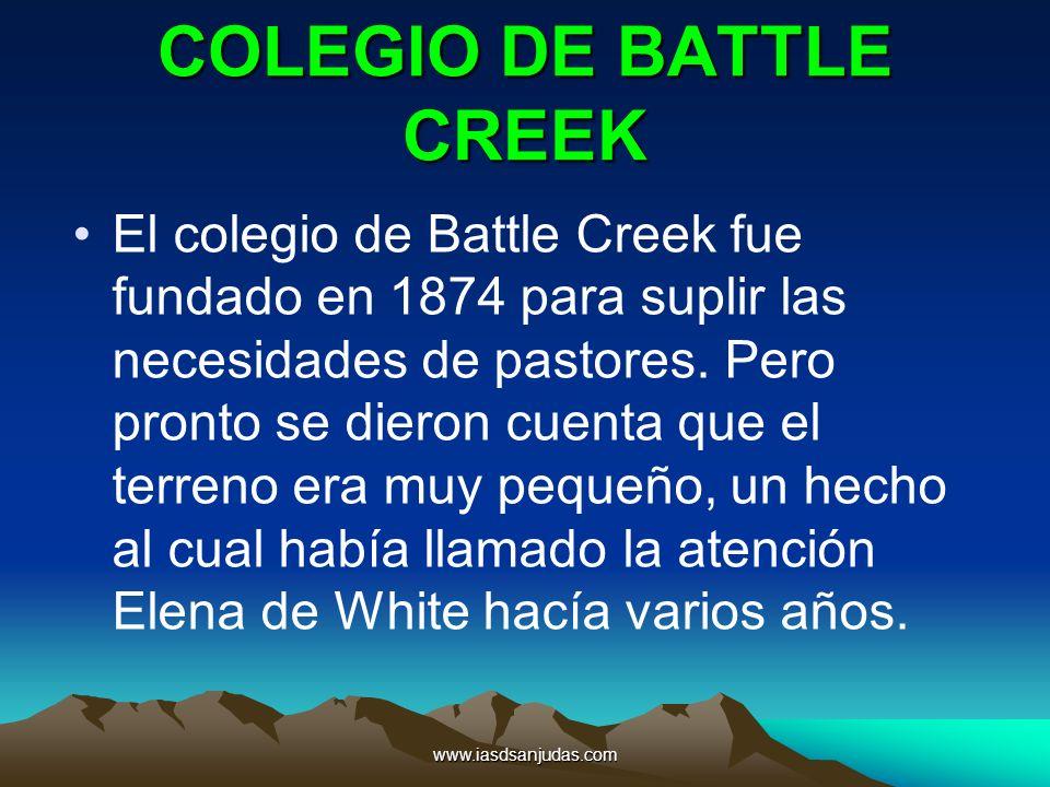 www.iasdsanjudas.com COLEGIO DE BATTLE CREEK El colegio de Battle Creek fue fundado en 1874 para suplir las necesidades de pastores. Pero pronto se di