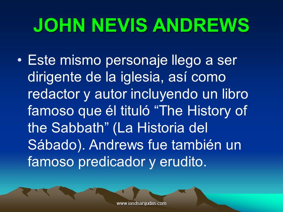 www.iasdsanjudas.com JOHN NEVIS ANDREWS Este mismo personaje llego a ser dirigente de la iglesia, así como redactor y autor incluyendo un libro famoso
