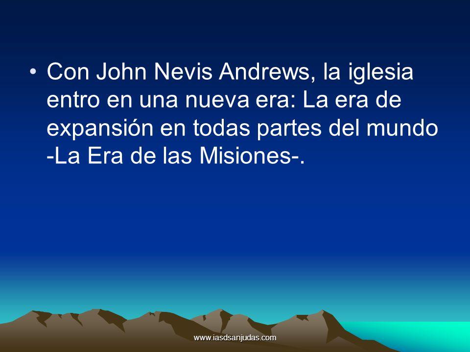 www.iasdsanjudas.com Con John Nevis Andrews, la iglesia entro en una nueva era: La era de expansión en todas partes del mundo -La Era de las Misiones-