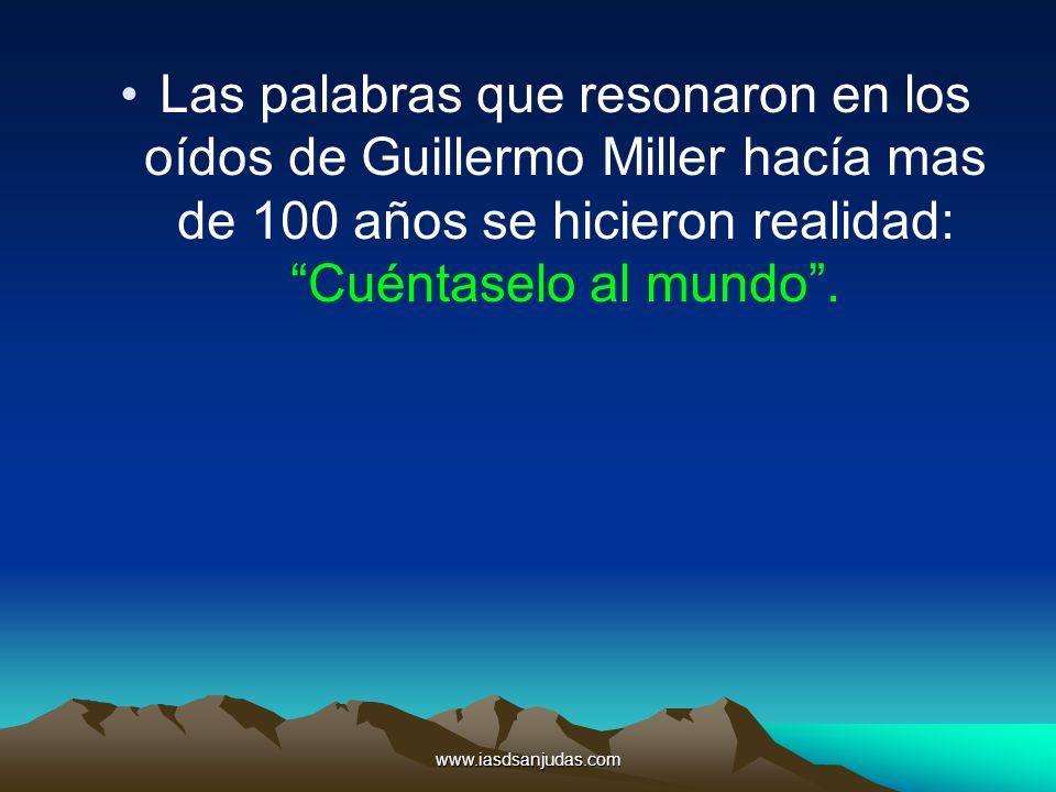 www.iasdsanjudas.com Las palabras que resonaron en los oídos de Guillermo Miller hacía mas de 100 años se hicieron realidad: Cuéntaselo al mundo.