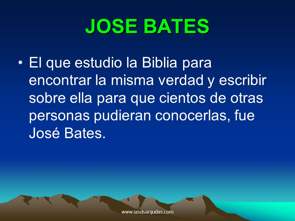 www.iasdsanjudas.com JOSE BATES El que estudio la Biblia para encontrar la misma verdad y escribir sobre ella para que cientos de otras personas pudie