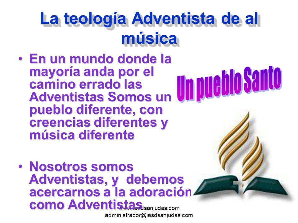 www.iasdsanjudas.com administrador@iasdsanjudas.com La teología Adventista de al música En un mundo donde la mayoría anda por el camino errado las Adv