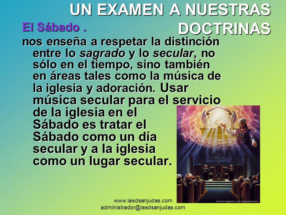www.iasdsanjudas.com administrador@iasdsanjudas.com UN EXAMEN A NUESTRAS DOCTRINAS El Sábado. nos enseña a respetar la distinción entre lo sagrado y l