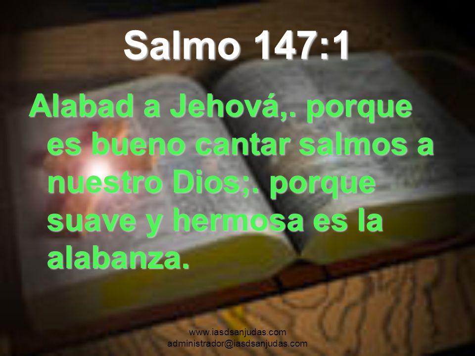 www.iasdsanjudas.com administrador@iasdsanjudas.com Salmo 147:1 Alabad a Jehová,. porque es bueno cantar salmos a nuestro Dios;. porque suave y hermos