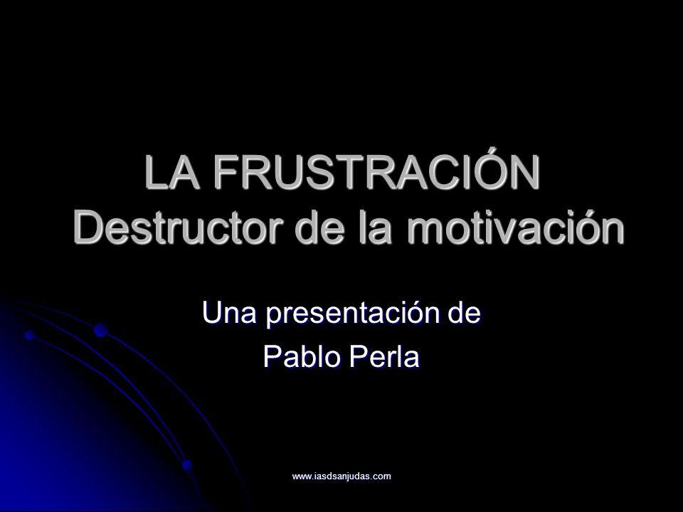 www.iasdsanjudas.com Qué es la frustración Es el estado de desánimo, enojo y tristeza que surge de fracasar en obtener los resultados esperados después de haber realizado lo indicado.