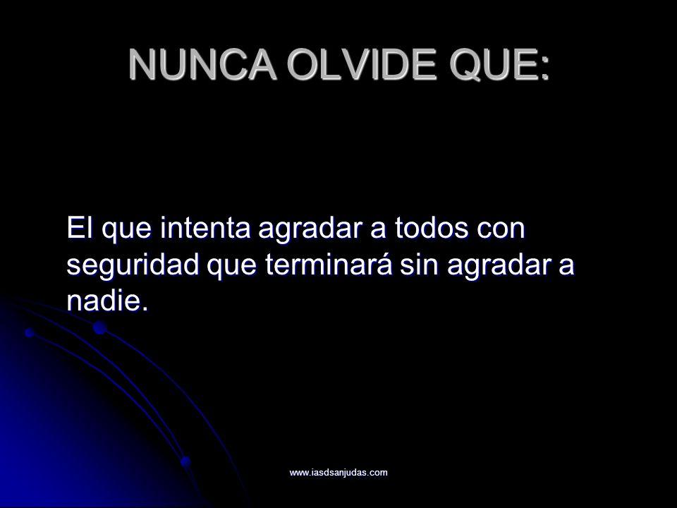 www.iasdsanjudas.com NUNCA OLVIDE QUE: El que intenta agradar a todos con seguridad que terminará sin agradar a nadie.