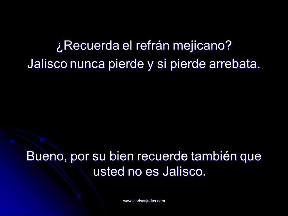 www.iasdsanjudas.com ¿Recuerda el refrán mejicano? Jalisco nunca pierde y si pierde arrebata. Bueno, por su bien recuerde también que usted no es Jali