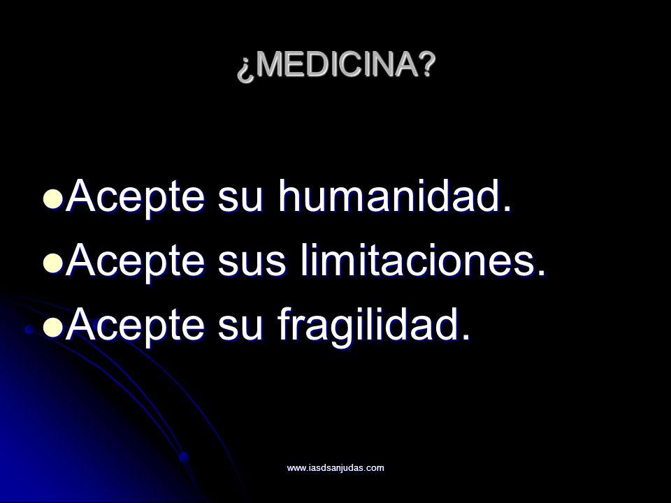 www.iasdsanjudas.com ¿MEDICINA? Acepte su humanidad. Acepte su humanidad. Acepte sus limitaciones. Acepte sus limitaciones. Acepte su fragilidad. Acep