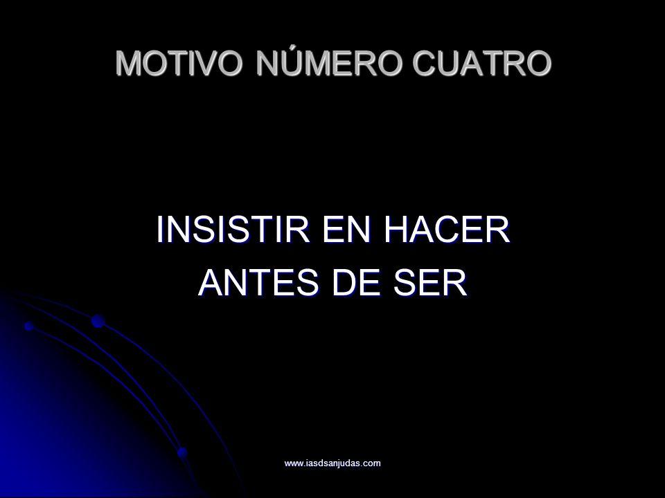 www.iasdsanjudas.com MOTIVO NÚMERO CUATRO INSISTIR EN HACER ANTES DE SER
