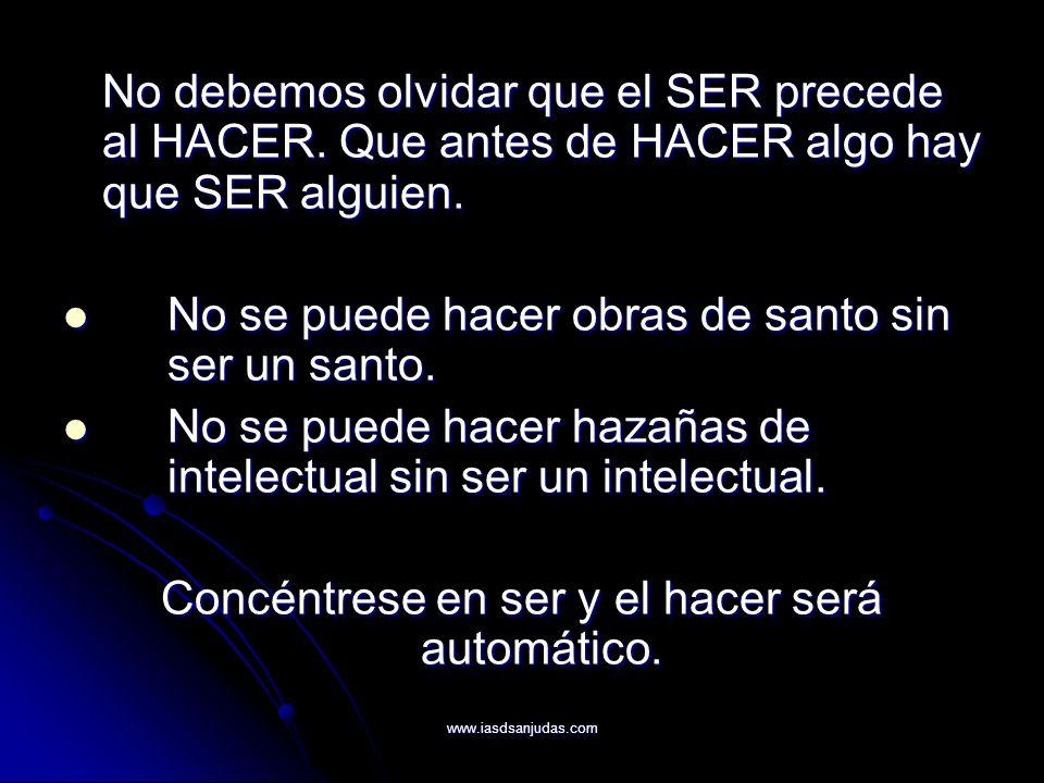 www.iasdsanjudas.com No debemos olvidar que el SER precede al HACER. Que antes de HACER algo hay que SER alguien. No se puede hacer obras de santo sin