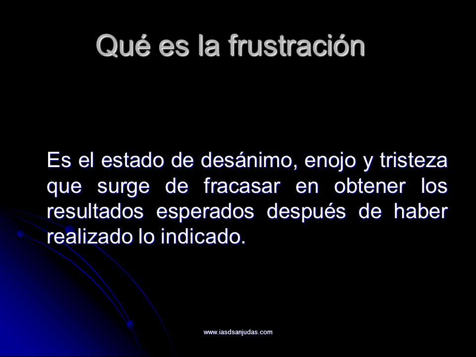 www.iasdsanjudas.com Qué es la frustración Es el estado de desánimo, enojo y tristeza que surge de fracasar en obtener los resultados esperados despué