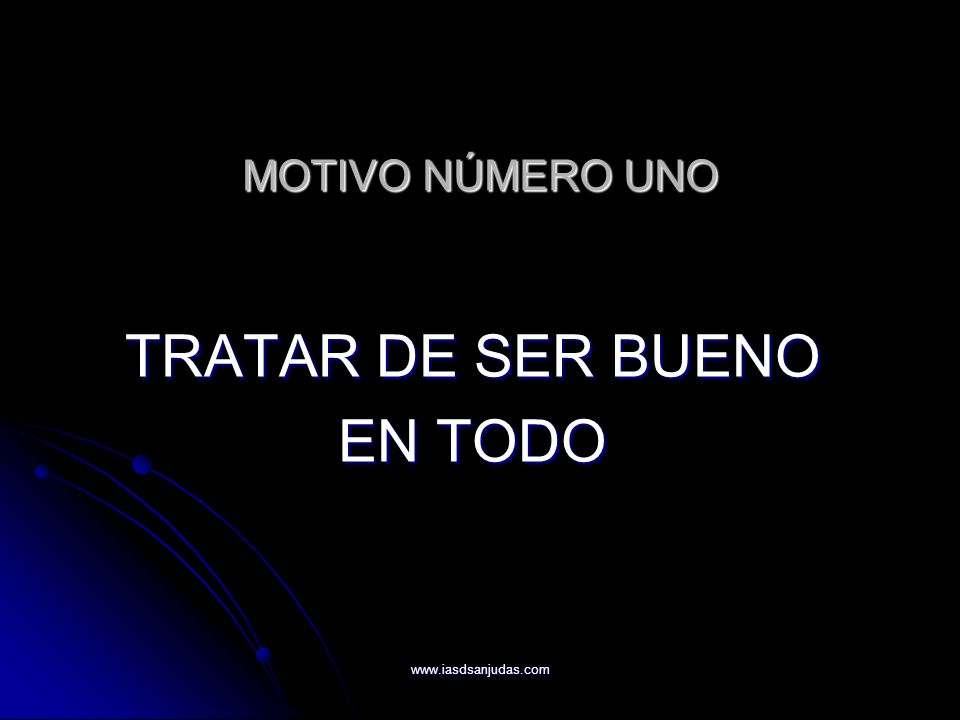 www.iasdsanjudas.com MOTIVO NÚMERO UNO TRATAR DE SER BUENO EN TODO