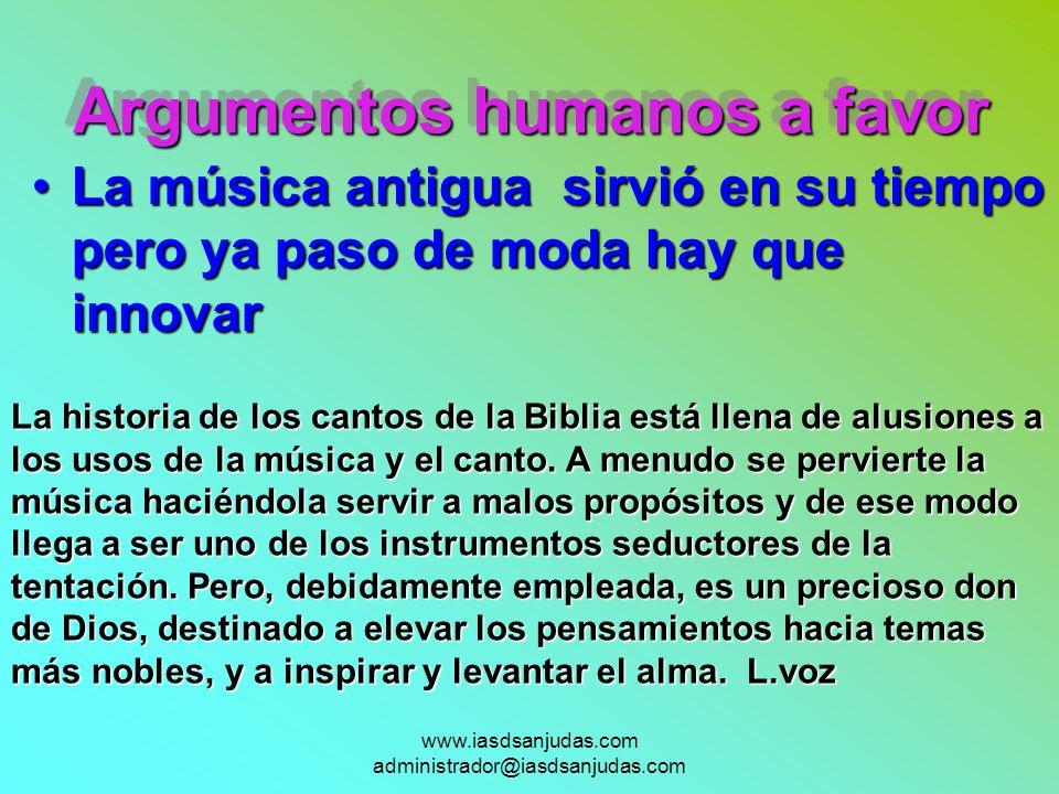 www.iasdsanjudas.com administrador@iasdsanjudas.com Argumentos humanos a favor La música antigua sirvió en su tiempo pero ya paso de moda hay que inno
