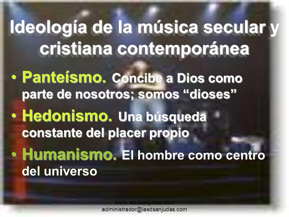 www.iasdsanjudas.com administrador@iasdsanjudas.com Ideología de la música secular y cristiana contemporánea Panteísmo. Concibe a Dios como parte de n