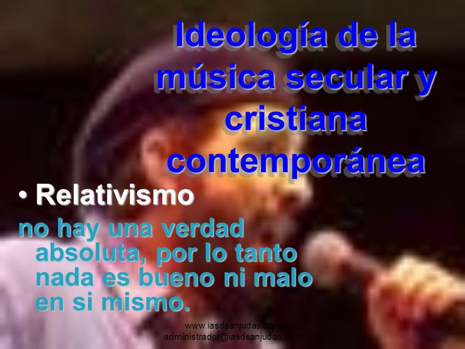 www.iasdsanjudas.com administrador@iasdsanjudas.com Ideología de la música secular y cristiana contemporánea RelativismoRelativismo no hay una verdad