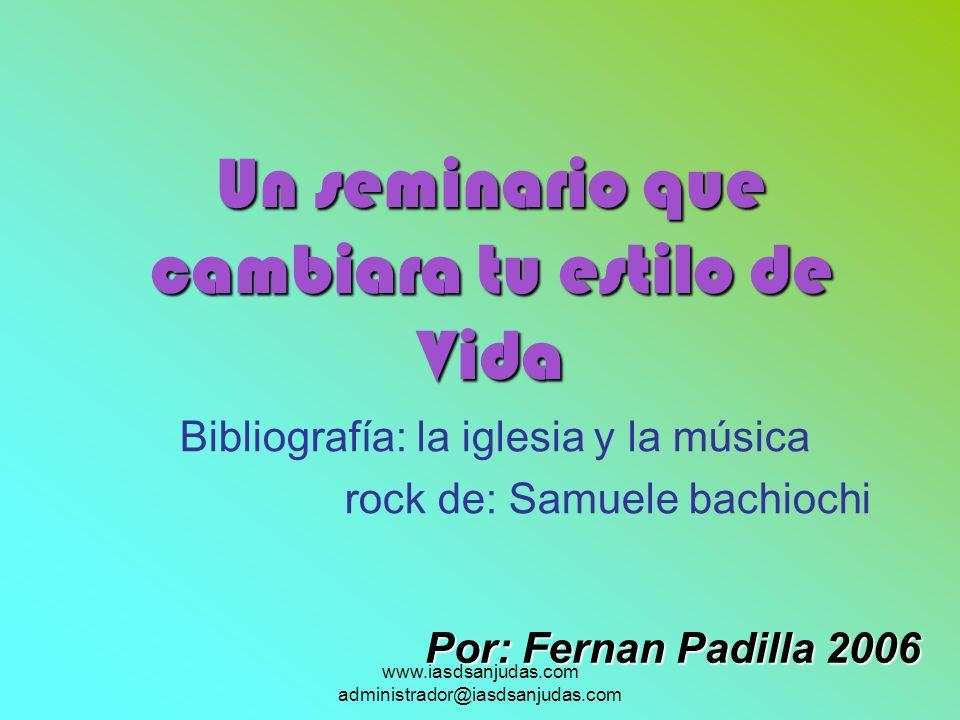 www.iasdsanjudas.com administrador@iasdsanjudas.com Bibliografía: la iglesia y la música rock de: Samuele bachiochi Por: Fernan Padilla 2006 Un semina