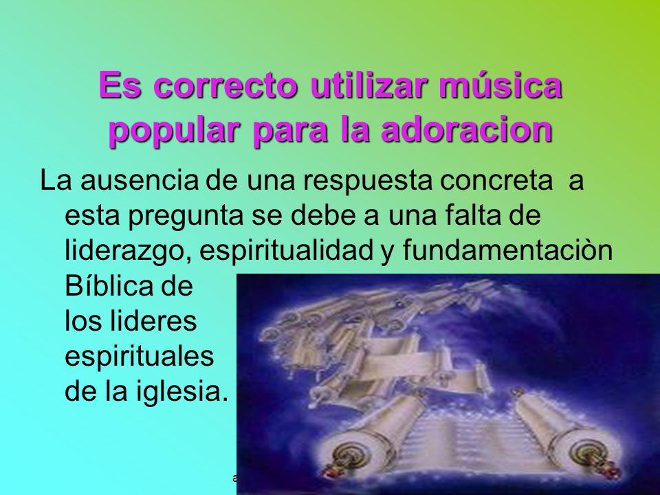 www.iasdsanjudas.com administrador@iasdsanjudas.com Es correcto utilizar música popular para la adoracion La ausencia de una respuesta concreta a esta