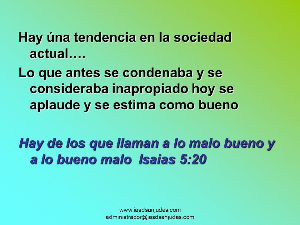 www.iasdsanjudas.com administrador@iasdsanjudas.com Hay úna tendencia en la sociedad actual…. Lo que antes se condenaba y se consideraba inapropiado h
