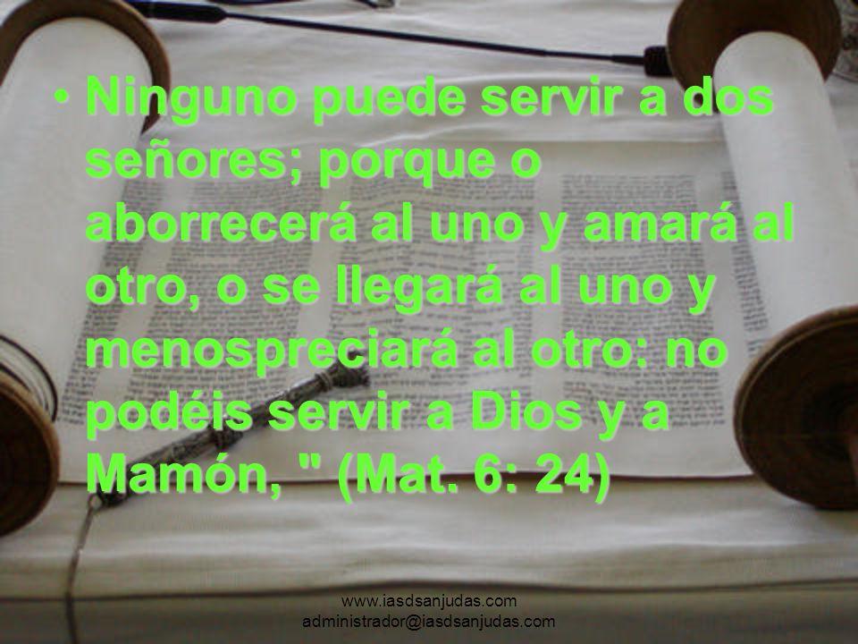 www.iasdsanjudas.com administrador@iasdsanjudas.com Ninguno puede servir a dos señores; porque o aborrecerá al uno y amará al otro, o se llegará al un
