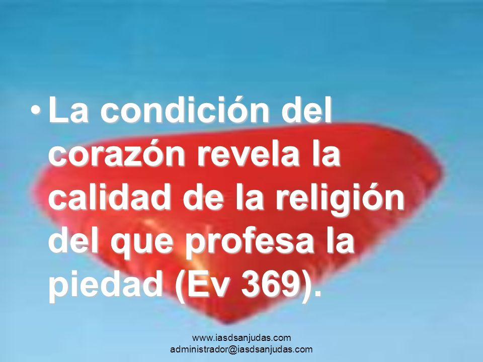 www.iasdsanjudas.com administrador@iasdsanjudas.com La condición del corazón revela la calidad de la religión del que profesa la piedad (Ev 369).La co
