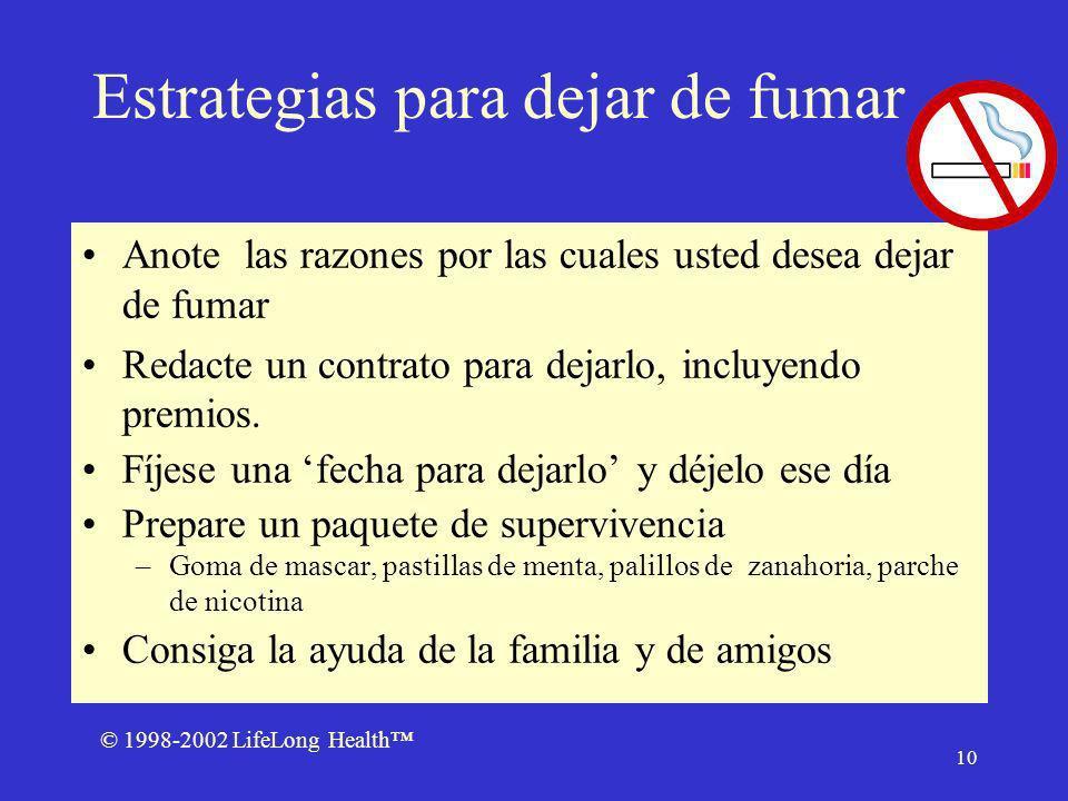 © 1998-2002 LifeLong Health 10 Estrategias para dejar de fumar Anote las razones por las cuales usted desea dejar de fumar Redacte un contrato para dejarlo, incluyendo premios.