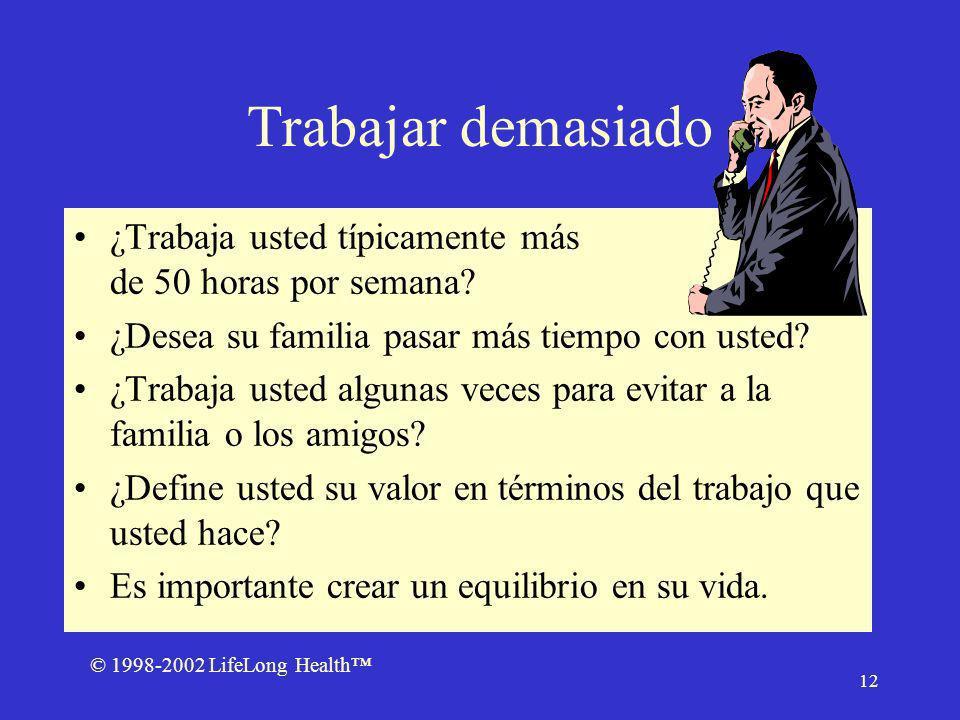 © 1998-2002 LifeLong Health 12 Trabajar demasiado ¿Trabaja usted típicamente más de 50 horas por semana.