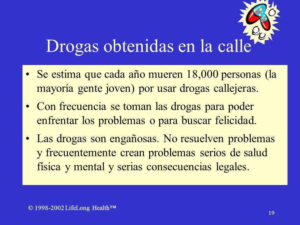 © 1998-2002 LifeLong Health 19 Drogas obtenidas en la calle Se estima que cada año mueren 18,000 personas (la mayoría gente joven) por usar drogas callejeras.