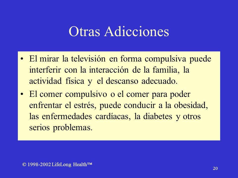 © 1998-2002 LifeLong Health 20 Otras Adicciones El mirar la televisión en forma compulsiva puede interferir con la interacción de la familia, la actividad física y el descanso adecuado.