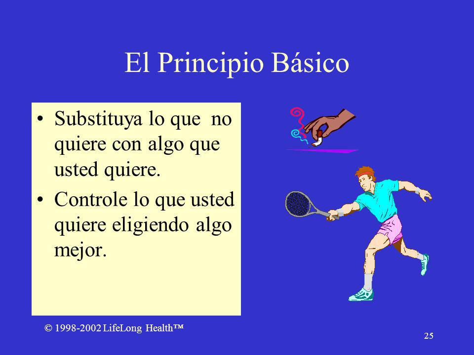 © 1998-2002 LifeLong Health 25 El Principio Básico Substituya lo que no quiere con algo que usted quiere.
