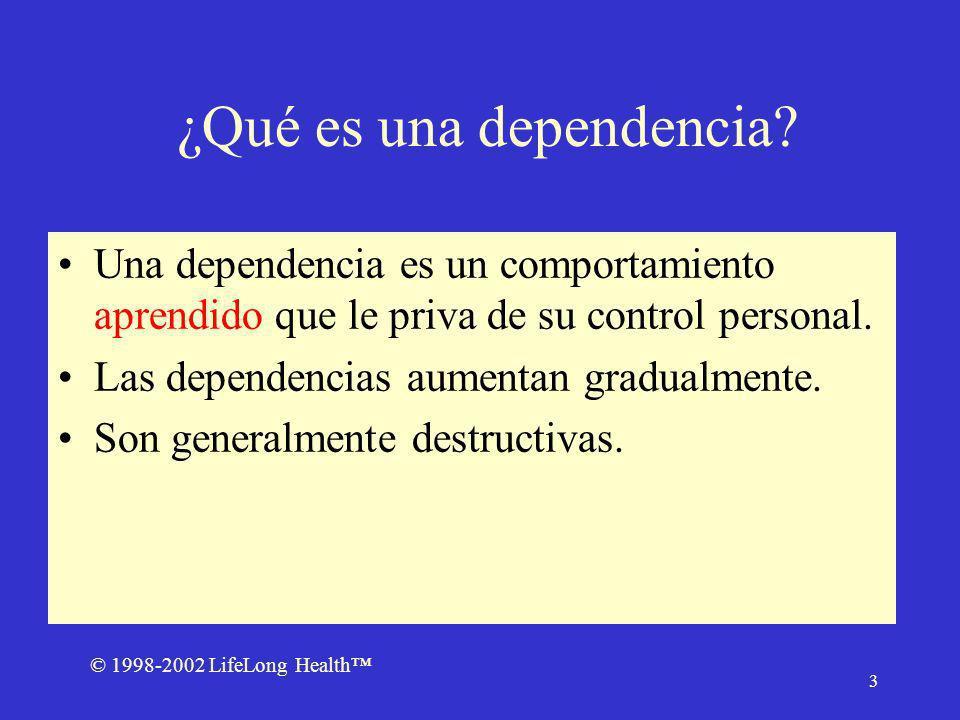 © 1998-2002 LifeLong Health 4 Cómo comienza una dependencia Las dependencias comienzan con actividades agradables que llegan a formar un hábito que disminuye eventualmente el control sobre nuestra vida.