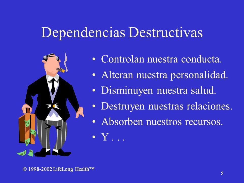 © 1998-2002 LifeLong Health 5 Dependencias Destructivas Controlan nuestra conducta. Alteran nuestra personalidad. Disminuyen nuestra salud. Destruyen