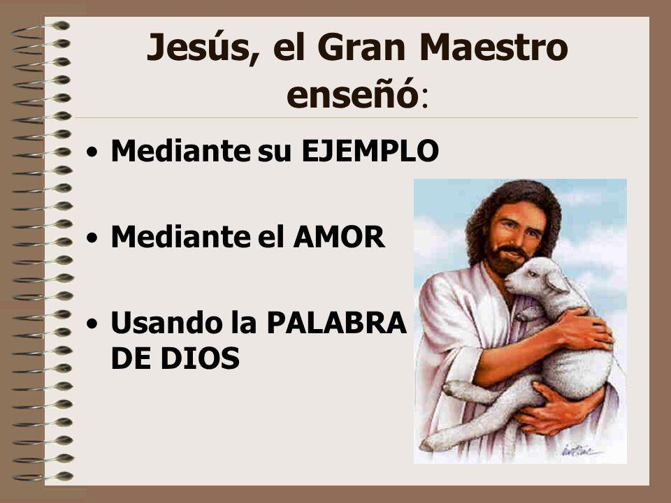 Jesús, el Gran Maestro enseñó : Mediante su EJEMPLO Mediante el AMOR Usando la PALABRA DE DIOS