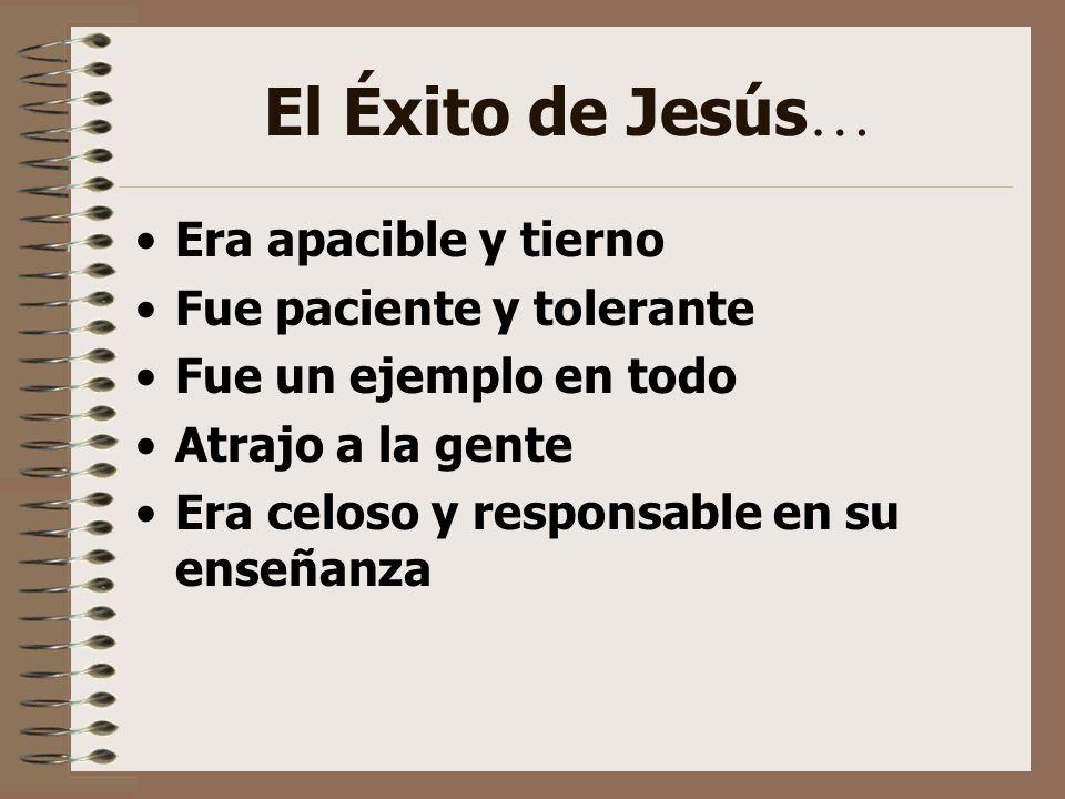 El Éxito de Jesús … Era apacible y tierno Fue paciente y tolerante Fue un ejemplo en todo Atrajo a la gente Era celoso y responsable en su enseñanza