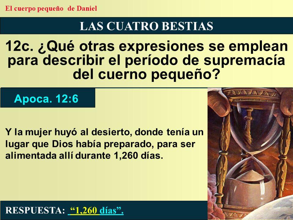 LAS CUATRO BESTIAS 12c. ¿Qué otras expresiones se emplean para describir el período de supremacía del cuerno pequeño? RESPUESTA: 1,260 días. Apoca. 12