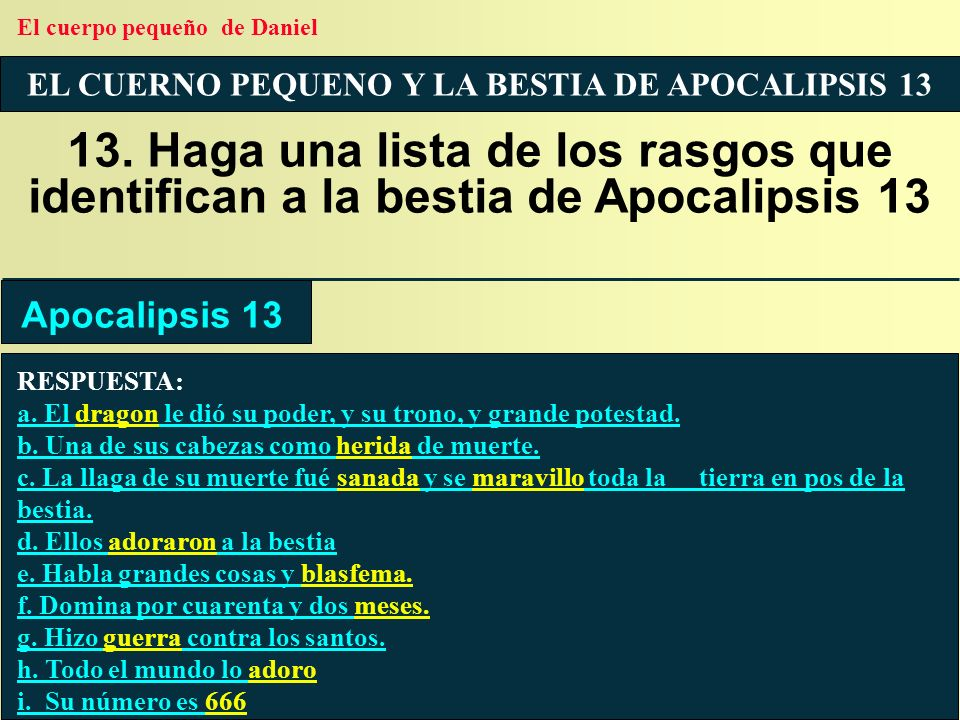 EL CUERNO PEQUENO Y LA BESTIA DE APOCALIPSIS 13 13. Haga una lista de los rasgos que identifican a la bestia de Apocalipsis 13 RESPUESTA: a. El dragon