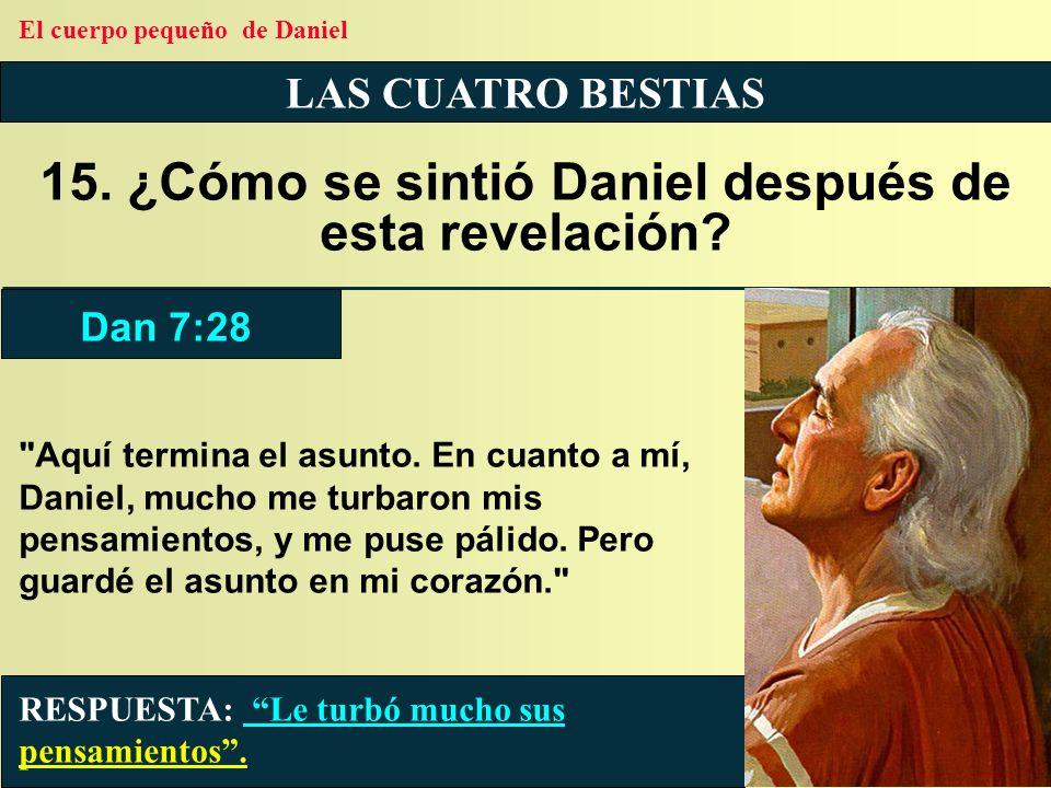 LAS CUATRO BESTIAS 15. ¿Cómo se sintió Daniel después de esta revelación? RESPUESTA: Le turbó mucho sus pensamientos. Dan 7:28 El cuerpo pequeño de Da