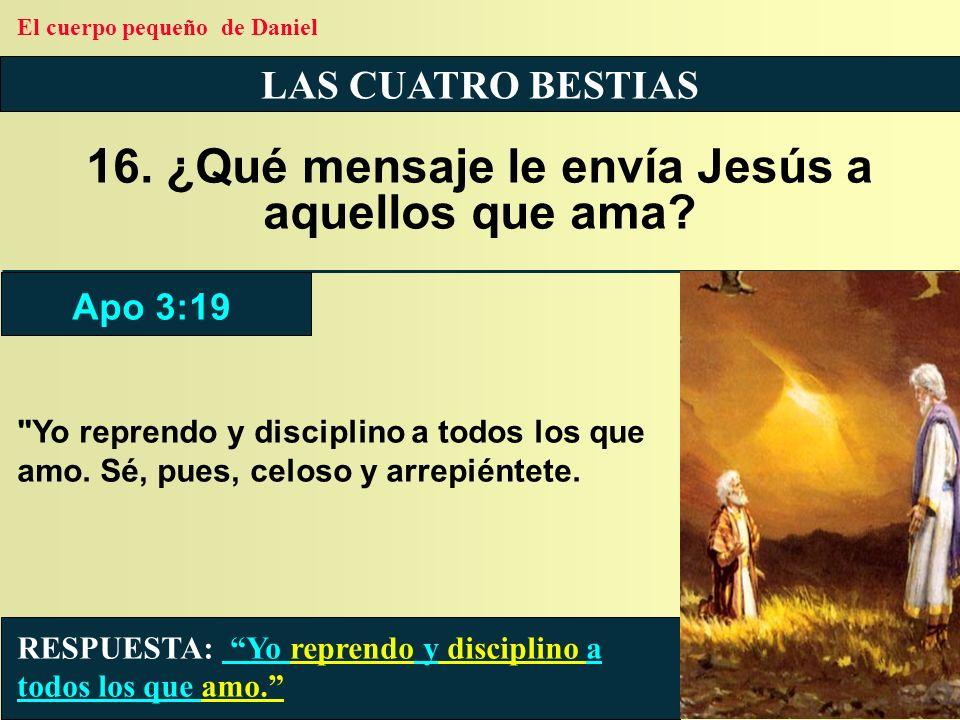 LAS CUATRO BESTIAS 16. ¿Qué mensaje le envía Jesús a aquellos que ama? RESPUESTA: Yo reprendo y disciplino a todos los que amo. Apo 3:19 El cuerpo peq