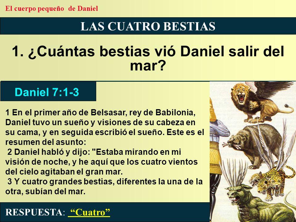 LAS CUATRO BESTIAS 1. ¿Cuántas bestias vió Daniel salir del mar? 1 En el primer año de Belsasar, rey de Babilonia, Daniel tuvo un sueño y visiones de