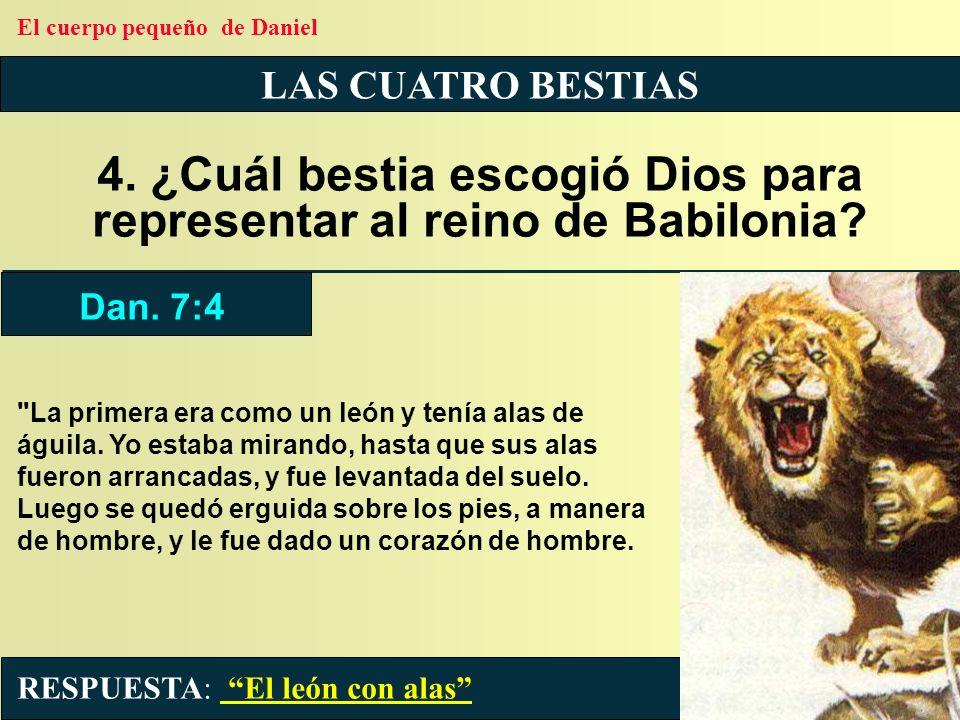 LAS CUATRO BESTIAS 4. ¿Cuál bestia escogió Dios para representar al reino de Babilonia?