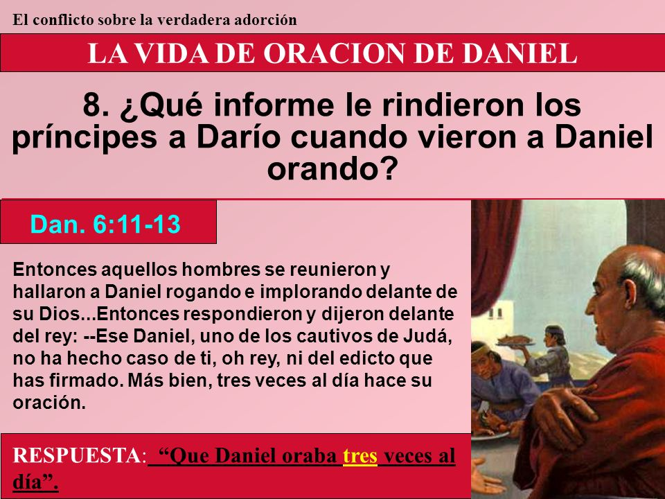 LA VIDA DE ORACION DE DANIEL 8. ¿Qué informe le rindieron los príncipes a Darío cuando vieron a Daniel orando? Dan. 6:11-13 El conflicto sobre la verd
