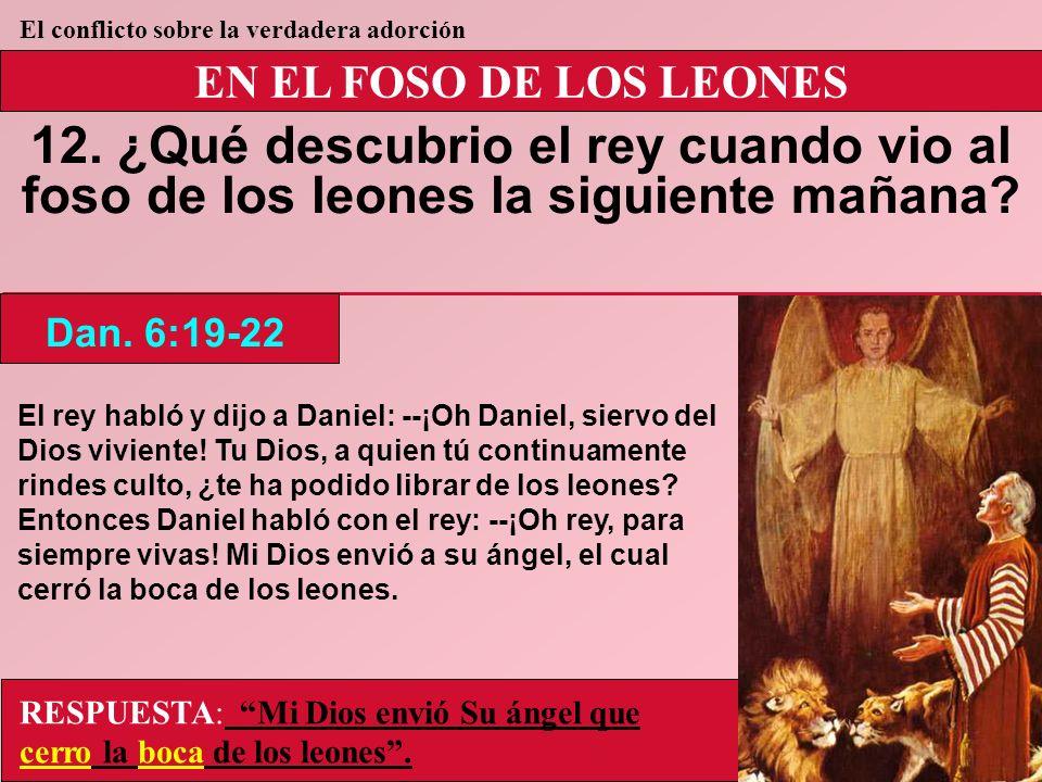 EN EL FOSO DE LOS LEONES 12. ¿Qué descubrio el rey cuando vio al foso de los leones la siguiente mañana? Dan. 6:19-22 El conflicto sobre la verdadera
