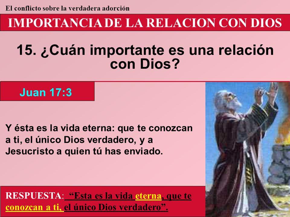 IMPORTANCIA DE LA RELACION CON DIOS 15. ¿Cuán importante es una relación con Dios? Juan 17:3 El conflicto sobre la verdadera adorción RESPUESTA: Esta