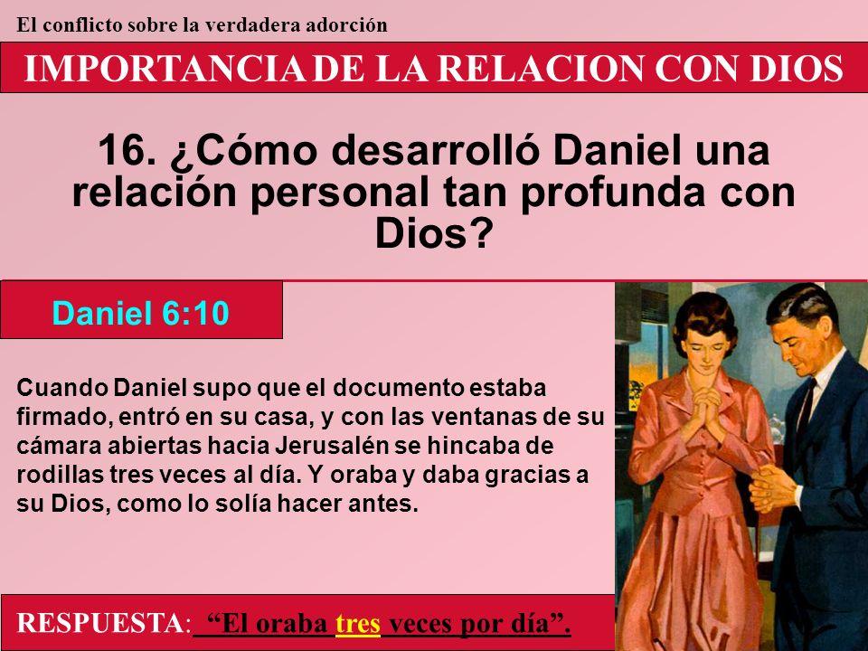 IMPORTANCIA DE LA RELACION CON DIOS 16. ¿Cómo desarrolló Daniel una relación personal tan profunda con Dios? Daniel 6:10 El conflicto sobre la verdade