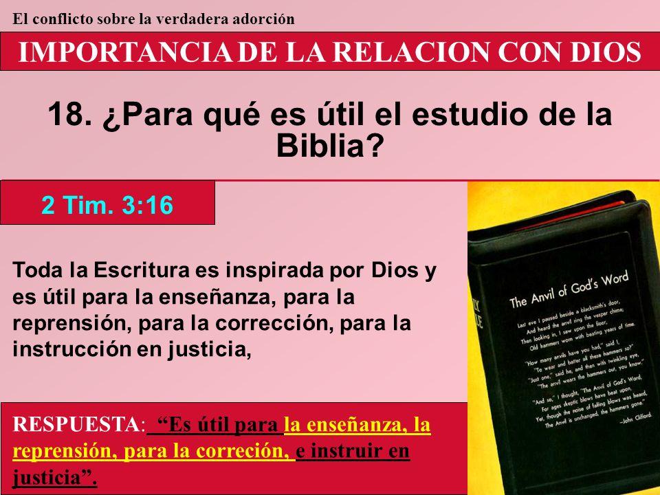 IMPORTANCIA DE LA RELACION CON DIOS 18. ¿Para qué es útil el estudio de la Biblia? 2 Tim. 3:16 El conflicto sobre la verdadera adorción RESPUESTA: Es